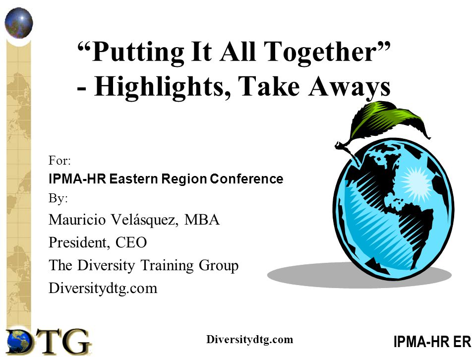 IPMA-HR ER Diversitydtg.com Putting It All Together - Highlights, Take Aways For: IPMA-HR Eastern Region Conference By: Mauricio Velásquez, MBA President, CEO The Diversity Training Group Diversitydtg.com