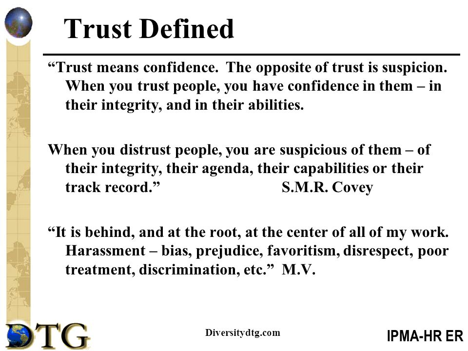 "IPMA-HR ER Diversitydtg.com Trust Defined ""Trust means confidence. The opposite of trust is suspicion. When you trust people, you have confidence in t"