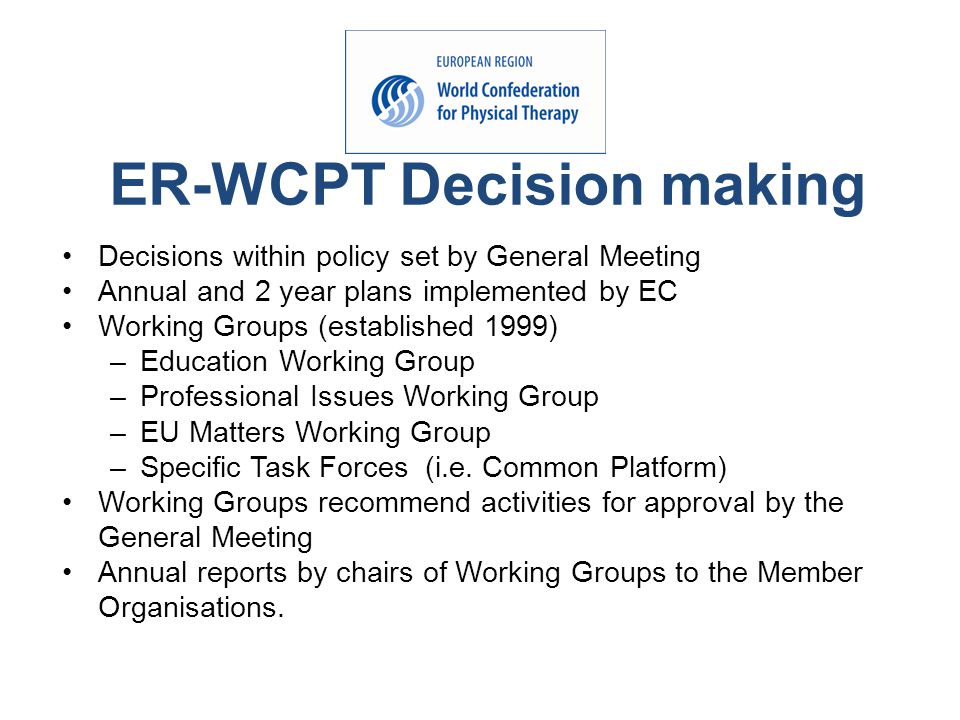 Decisions within policy set by General Meeting Annual and 2 year plans implemented by EC Working Groups (established 1999) –Education Working Group –Professional Issues Working Group –EU Matters Working Group –Specific Task Forces (i.e.