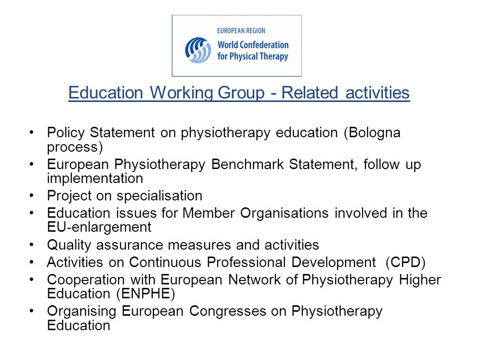 Education Working Group - Related activities Policy Statement on physiotherapy education (Bologna process) European Physiotherapy Benchmark Statement, follow up implementation Project on specialisation Education issues for Member Organisations involved in the EU-enlargement Quality assurance measures and activities Activities on Continuous Professional Development (CPD) Cooperation with European Network of Physiotherapy Higher Education (ENPHE) Organising European Congresses on Physiotherapy Education