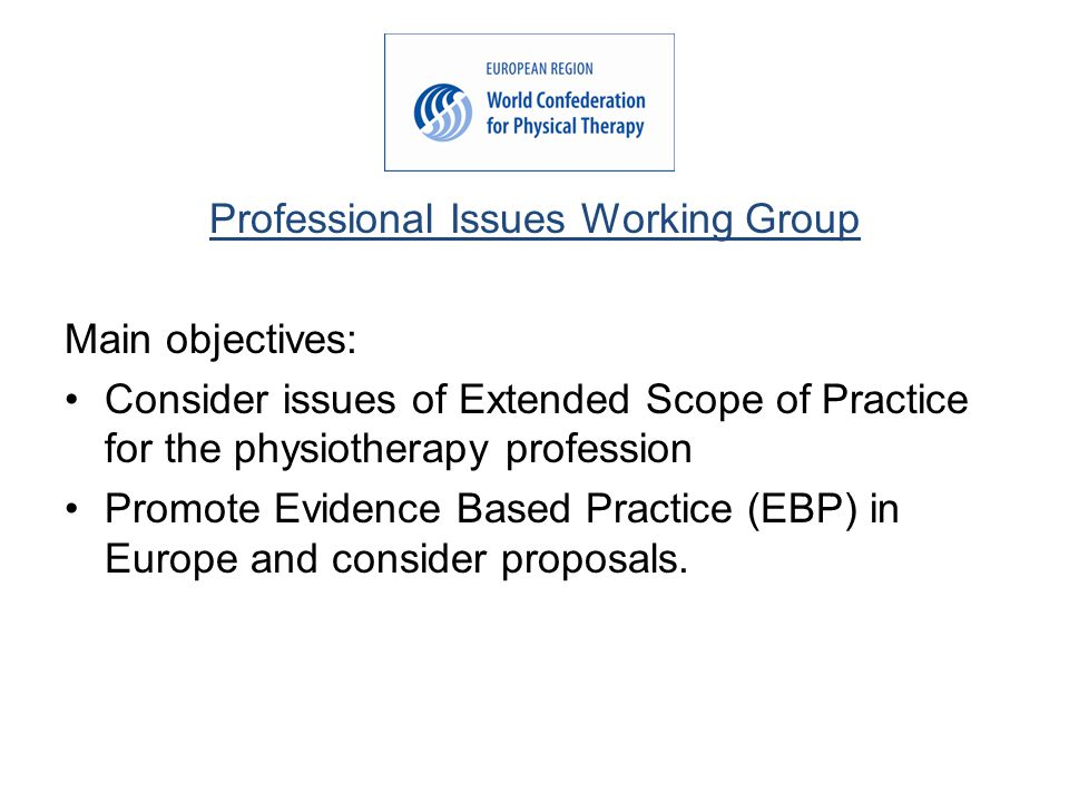 Professional Issues Working Group Main objectives: Consider issues of Extended Scope of Practice for the physiotherapy profession Promote Evidence Based Practice (EBP) in Europe and consider proposals.