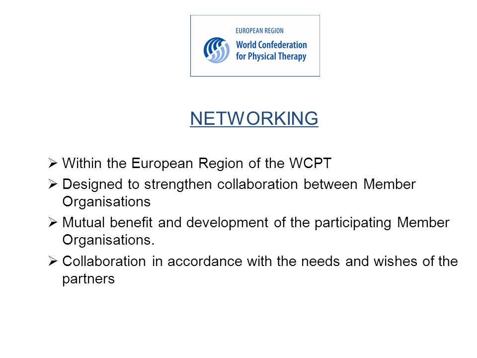NETWORKING  Within the European Region of the WCPT  Designed to strengthen collaboration between Member Organisations  Mutual benefit and development of the participating Member Organisations.
