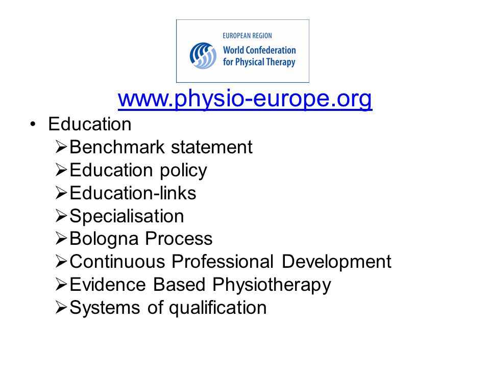 www.physio-europe.org Education  Benchmark statement  Education policy  Education-links  Specialisation  Bologna Process  Continuous Professional Development  Evidence Based Physiotherapy  Systems of qualification