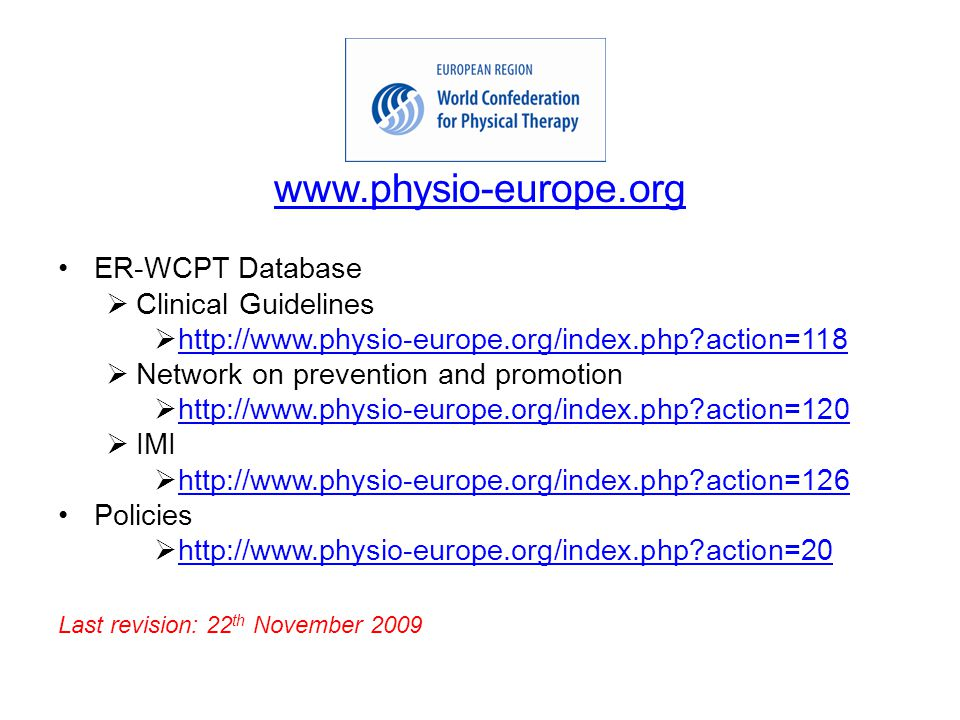 www.physio-europe.org ER-WCPT Database  Clinical Guidelines  http://www.physio-europe.org/index.php action=118 http://www.physio-europe.org/index.php action=118  Network on prevention and promotion  http://www.physio-europe.org/index.php action=120 http://www.physio-europe.org/index.php action=120  IMI  http://www.physio-europe.org/index.php action=126 http://www.physio-europe.org/index.php action=126 Policies  http://www.physio-europe.org/index.php action=20 http://www.physio-europe.org/index.php action=20 Last revision: 22 th November 2009