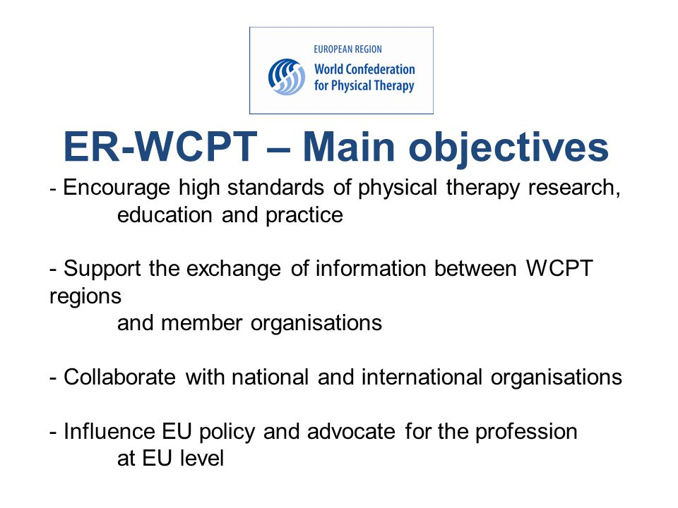 ER-WCPT – Main objectives - Encourage high standards of physical therapy research, education and practice - Support the exchange of information between WCPT regions and member organisations - Collaborate with national and international organisations - Influence EU policy and advocate for the profession at EU level