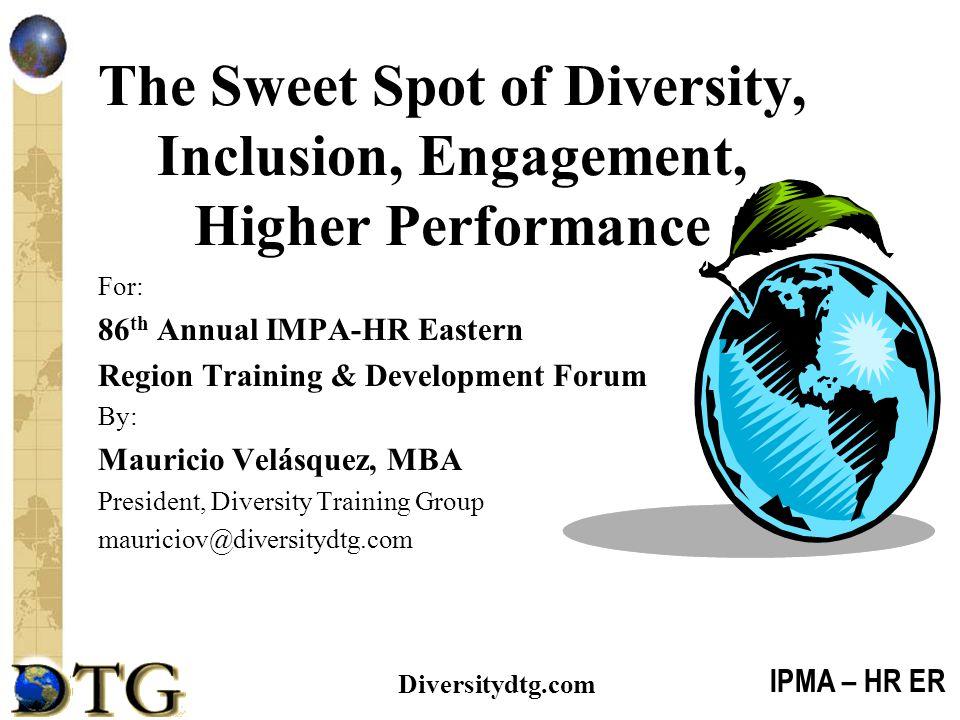 IPMA – HR ER Diversitydtg.com The Sweet Spot of Diversity, Inclusion, Engagement, Higher Performance For: 86 th Annual IMPA-HR Eastern Region Training