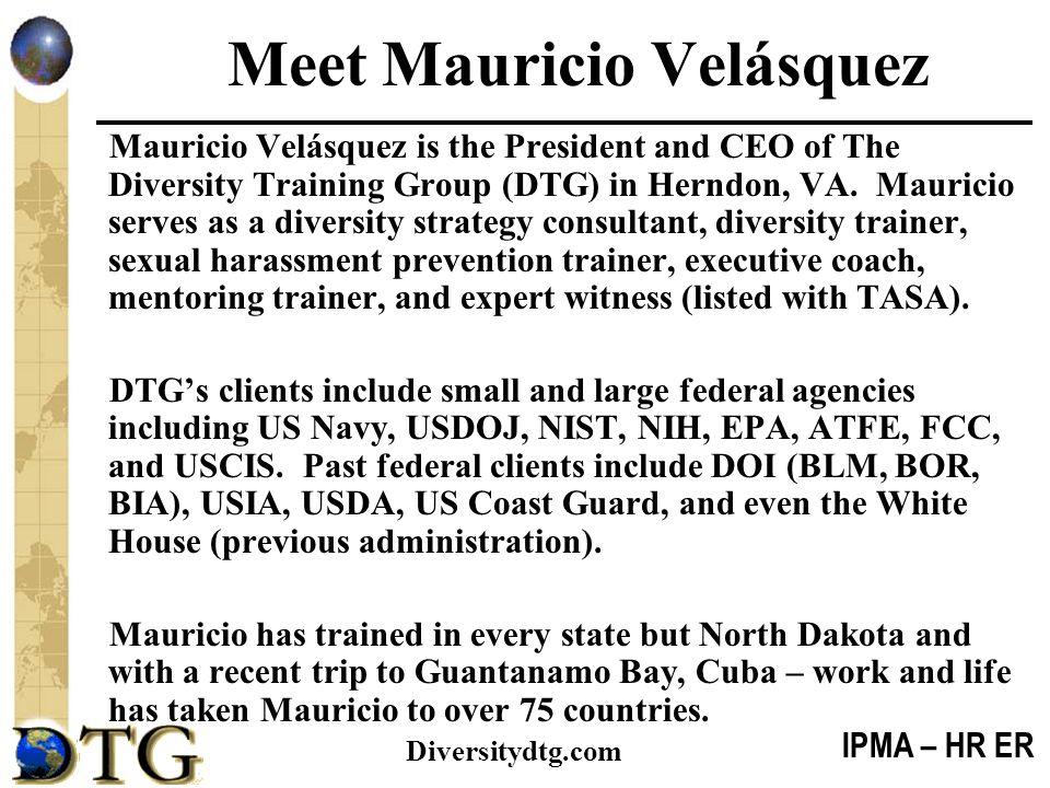 IPMA – HR ER Diversitydtg.com Meet Mauricio Velásquez Mauricio Velásquez is the President and CEO of The Diversity Training Group (DTG) in Herndon, VA
