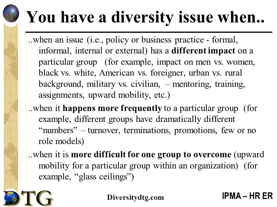 IPMA – HR ER Diversitydtg.com You have a diversity issue when....when an issue (i.e., policy or business practice - formal, informal, internal or exte