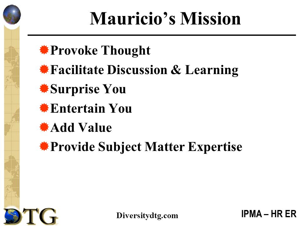 IPMA – HR ER Diversitydtg.com Mauricio's Mission  Provoke Thought  Facilitate Discussion & Learning  Surprise You  Entertain You  Add Value  Pro