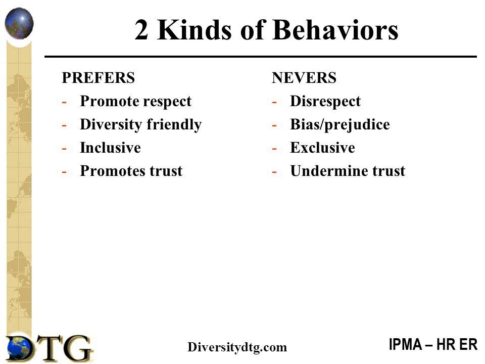 IPMA – HR ER Diversitydtg.com 2 Kinds of Behaviors PREFERS -Promote respect -Diversity friendly -Inclusive -Promotes trust NEVERS -Disrespect -Bias/pr