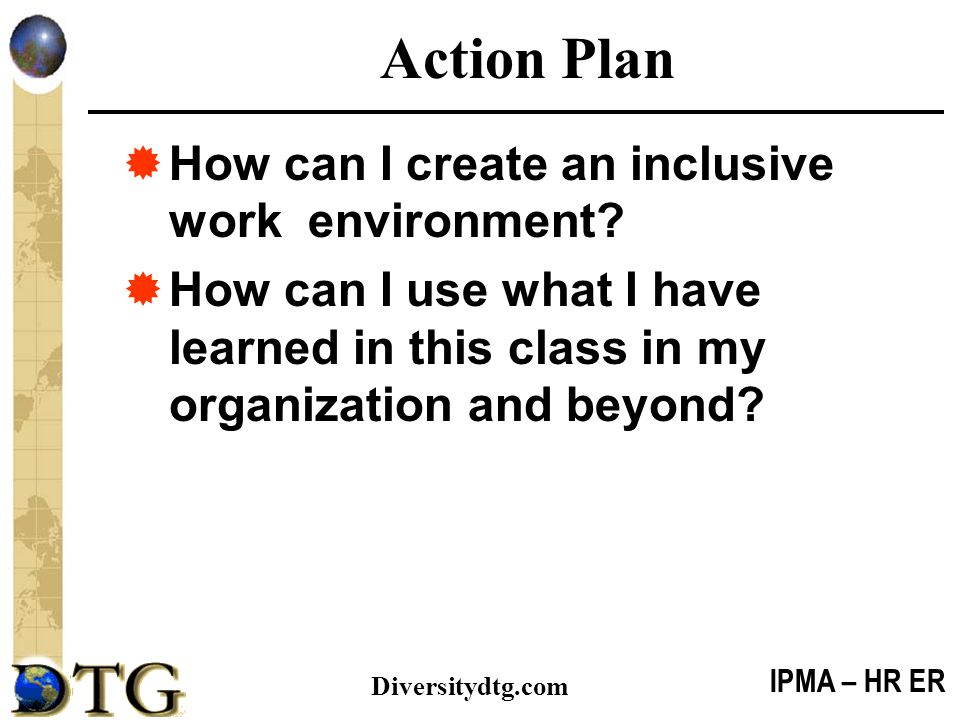 IPMA – HR ER Diversitydtg.com Action Plan  How can I create an inclusive work environment?  How can I use what I have learned in this class in my or