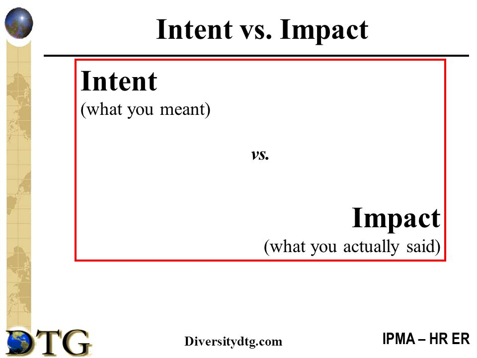 IPMA – HR ER Diversitydtg.com Intent vs. Impact Intent (what you meant) vs. Impact (what you actually said)