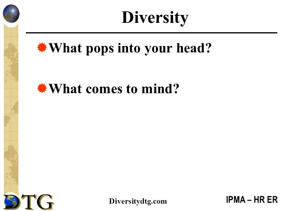 IPMA – HR ER Diversitydtg.com A Change Agent  Leads by example – Role Model, Inclusive, Trustworthy  Sees human beings, build relationships, suspends judgment (not label/stereotype)  Mindful of biases, prejudices, SFPs – self aware  Coaches – challenges these notions – individually and organizationally  Problem-Solves  Builds relationships with all (not just people like yourself)  Builds and promotes trust  Acknowledge, identify, and tackle Diversity Issues