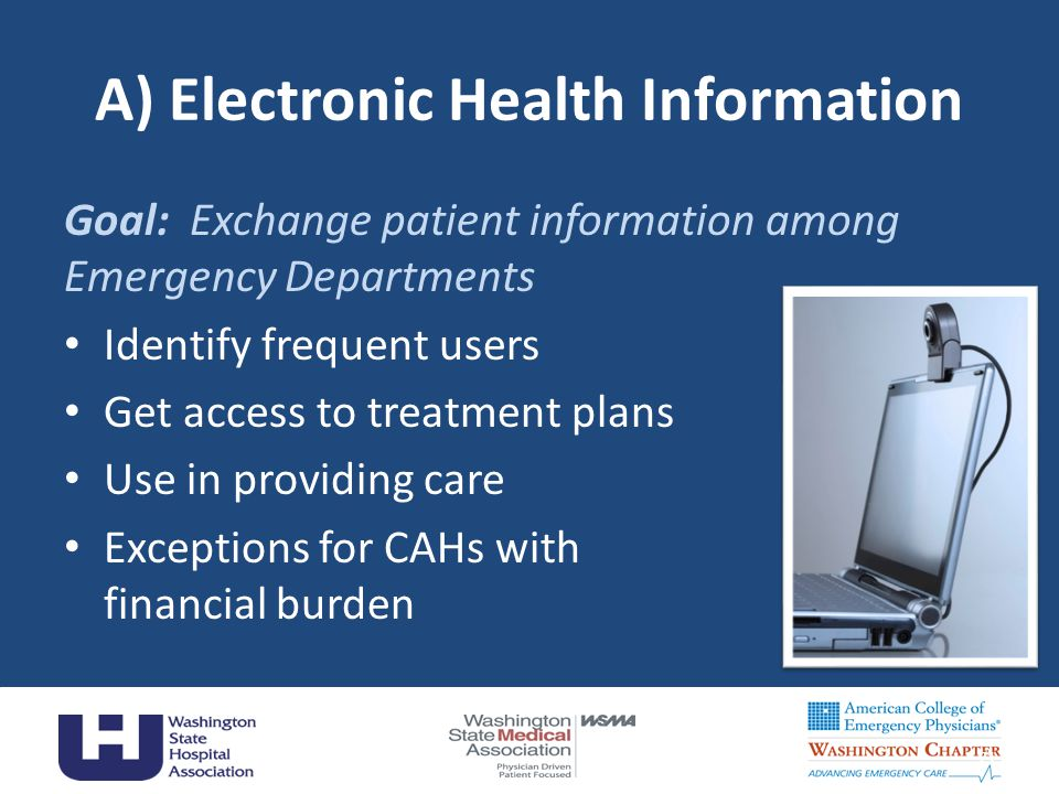 A) Electronic Health Information Goal: Exchange patient information among Emergency Departments Identify frequent users Get access to treatment plans Use in providing care Exceptions for CAHs with financial burden 21