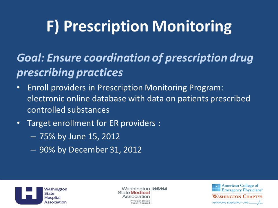F) Prescription Monitoring Goal: Ensure coordination of prescription drug prescribing practices Enroll providers in Prescription Monitoring Program: electronic online database with data on patients prescribed controlled substances Target enrollment for ER providers : – 75% by June 15, 2012 – 90% by December 31, 2012 31