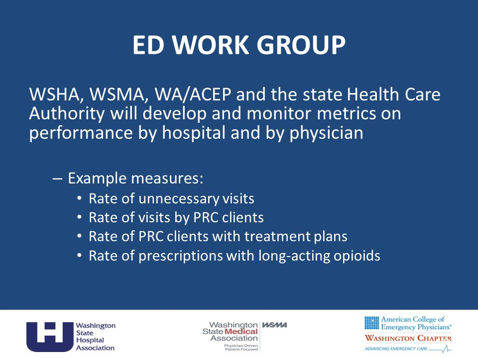 ED WORK GROUP WSHA, WSMA, WA/ACEP and the state Health Care Authority will develop and monitor metrics on performance by hospital and by physician – Example measures: Rate of unnecessary visits Rate of visits by PRC clients Rate of PRC clients with treatment plans Rate of prescriptions with long-acting opioids 34