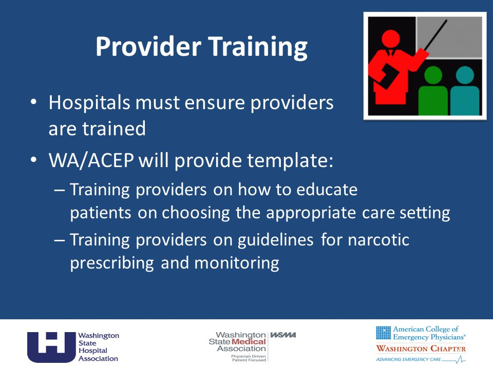 Provider Training Hospitals must ensure providers are trained WA/ACEP will provide template: – Training providers on how to educate patients on choosing the appropriate care setting – Training providers on guidelines for narcotic prescribing and monitoring 36