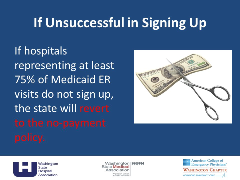 If Unsuccessful in Signing Up If hospitals representing at least 75% of Medicaid ER visits do not sign up, the state will revert to the no-payment pol
