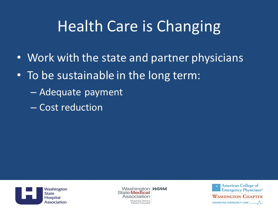 Health Care is Changing Work with the state and partner physicians To be sustainable in the long term: – Adequate payment – Cost reduction 6