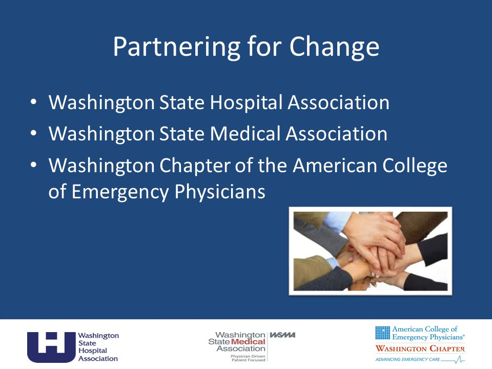 Partnering for Change Washington State Hospital Association Washington State Medical Association Washington Chapter of the American College of Emergency Physicians 7