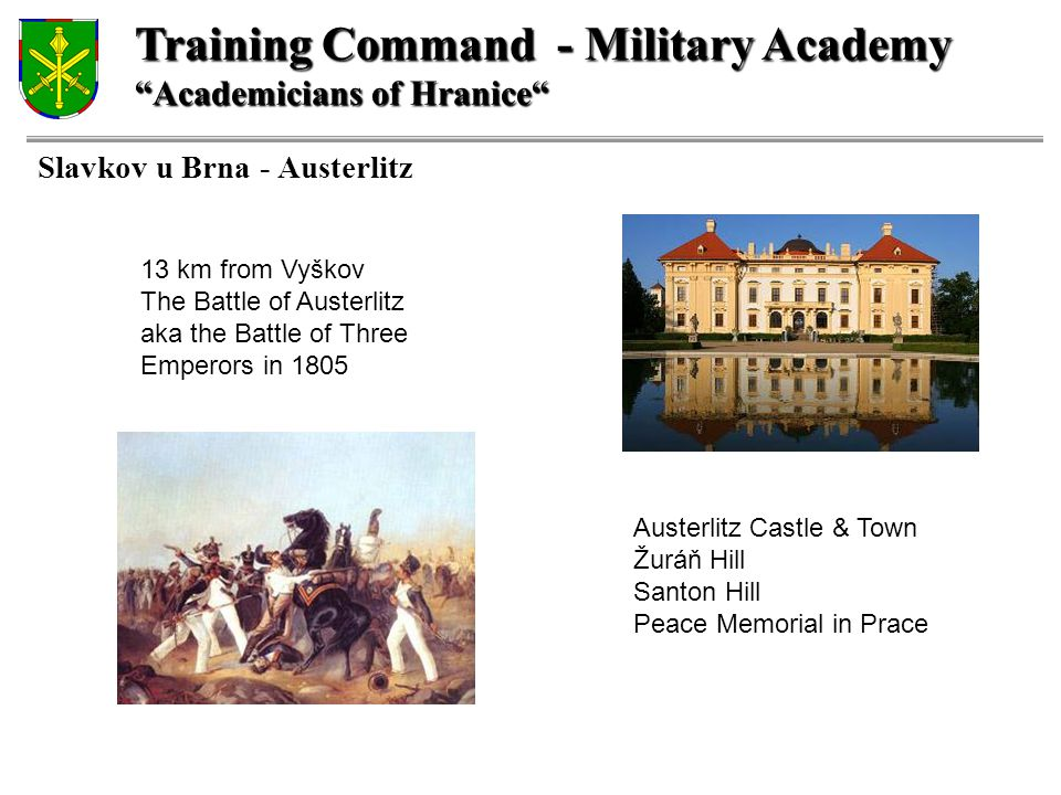Training Command - Military Academy Academicians of Hranice Slavkov u Brna - Austerlitz 13 km from Vyškov The Battle of Austerlitz aka the Battle of Three Emperors in 1805 Austerlitz Castle & Town Žuráň Hill Santon Hill Peace Memorial in Prace