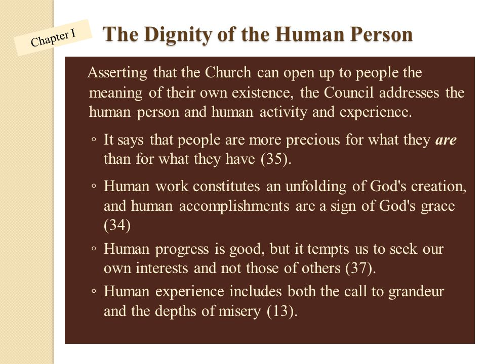 The Dignity of the Human Person Asserting that the Church can open up to people the meaning of their own existence, the Council addresses the human pe