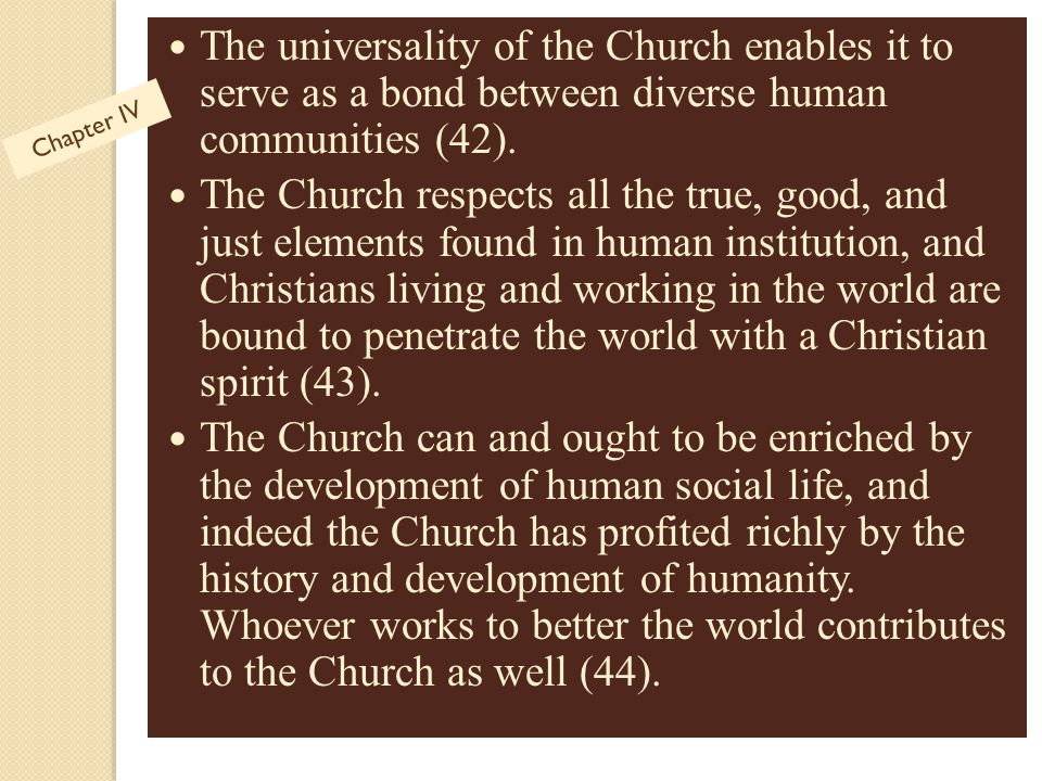 The universality of the Church enables it to serve as a bond between diverse human communities (42). The Church respects all the true, good, and just