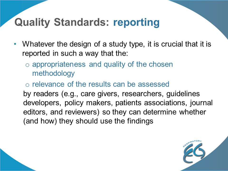Quality Standards: reporting Whatever the design of a study type, it is crucial that it is reported in such a way that the: o appropriateness and qual