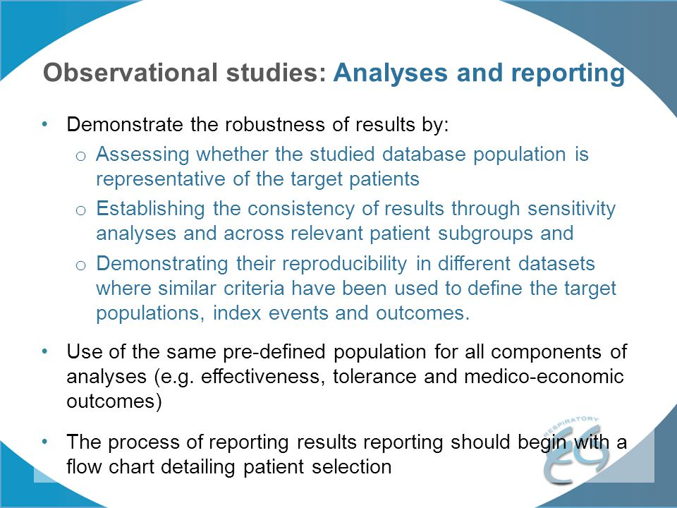 Observational studies: Analyses and reporting Demonstrate the robustness of results by: o Assessing whether the studied database population is represe
