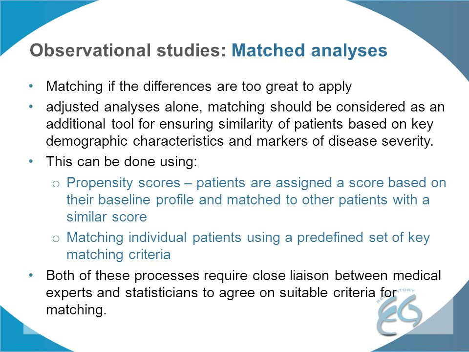 Observational studies: Matched analyses Matching if the differences are too great to apply adjusted analyses alone, matching should be considered as a