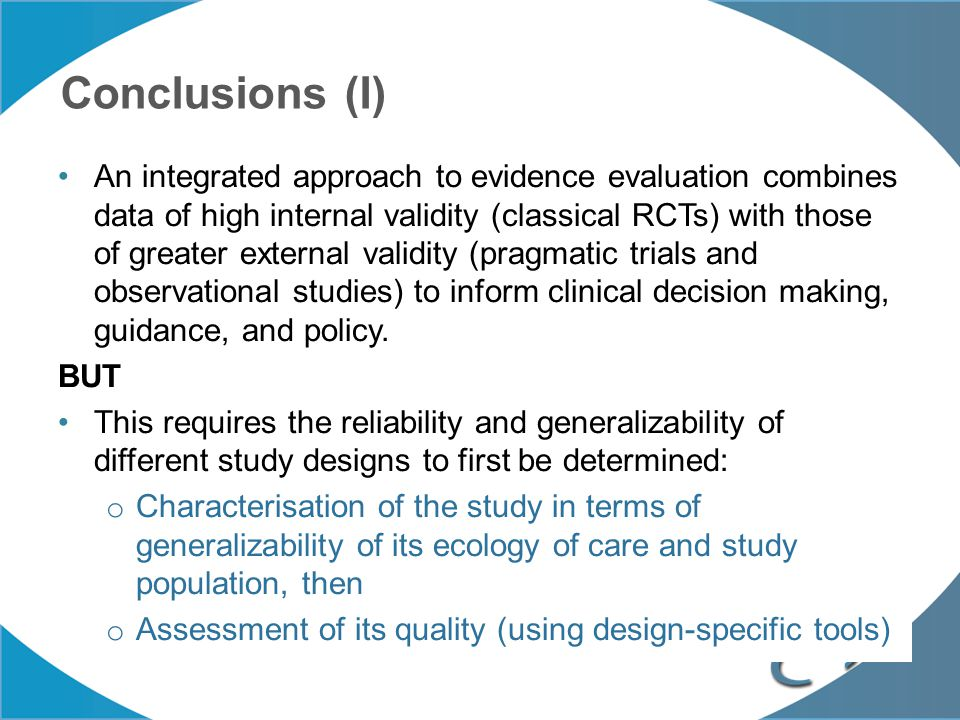 Conclusions (I) An integrated approach to evidence evaluation combines data of high internal validity (classical RCTs) with those of greater external
