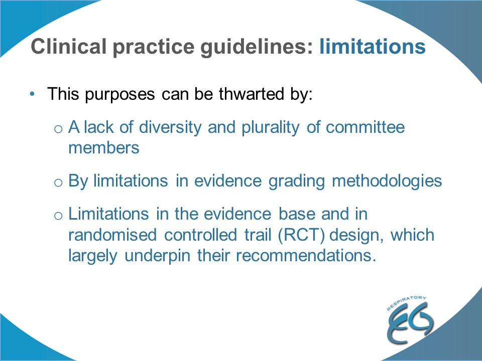 Clinical practice guidelines: limitations This purposes can be thwarted by: o A lack of diversity and plurality of committee members o By limitations