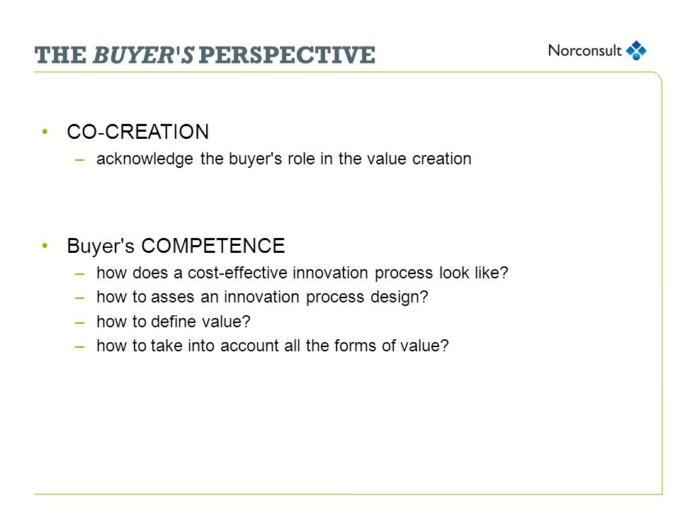 THE BUYER S PERSPECTIVE CO-CREATION –acknowledge the buyer s role in the value creation Buyer s COMPETENCE –how does a cost-effective innovation process look like.