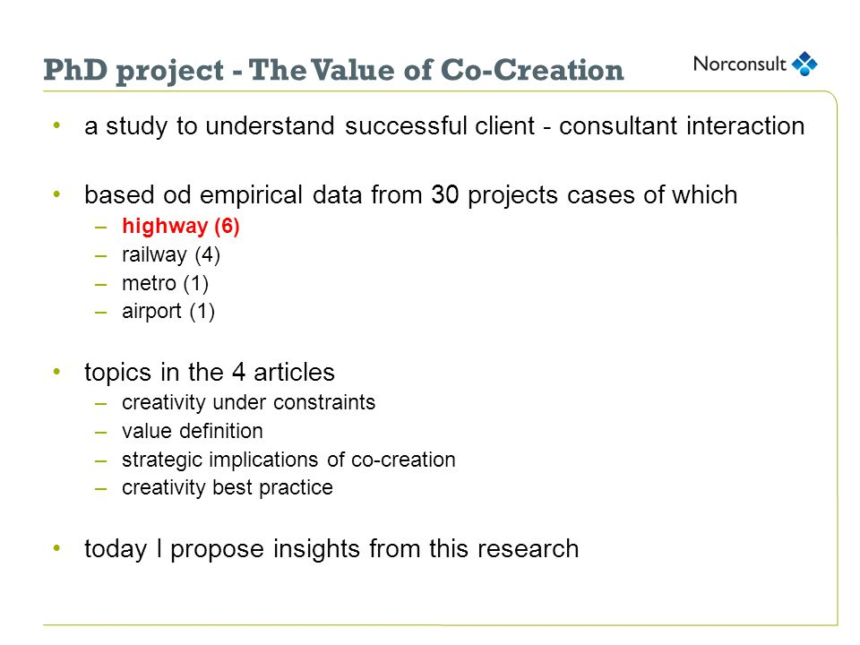 PhD project - The Value of Co-Creation a study to understand successful client - consultant interaction based od empirical data from 30 projects cases of which –highway (6) –railway (4) –metro (1) –airport (1) topics in the 4 articles –creativity under constraints –value definition –strategic implications of co-creation –creativity best practice today I propose insights from this research