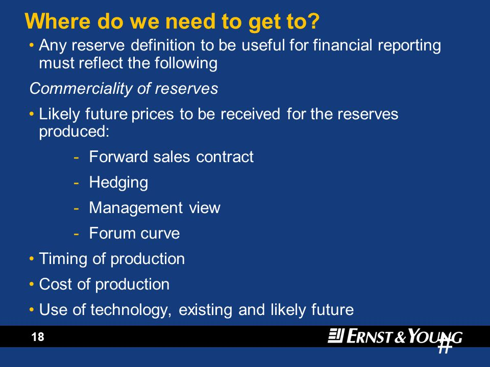 # 17 Current IASB Thinking: Only a revised form of successful efforts will survive (no full cost) Want one definition for reserves and resources ie commercially recoverable reserves Would like it to be the same as (consistent with) mining definitions Value-based accounts unlikely Value-based disclosures very likely Agree that the use of year-end prices for estimates could be misleading (but this is not the SEC view) Only a revised form of successful efforts will survive (no full cost) Want one definition for reserves and resources ie commercially recoverable reserves Would like it to be the same as (consistent with) mining definitions Value-based accounts unlikely Value-based disclosures very likely Agree that the use of year-end prices for estimates could be misleading (but this is not the SEC view)