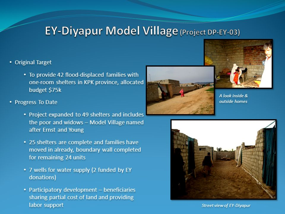 Street view of EY-Diyapur A look inside & outside homes Original Target To provide 42 flood-displaced families with one-room shelters in KPK province, allocated budget $75k Progress To Date Project expanded to 49 shelters and includes the poor and widows – Model Village named after Ernst and Young 25 shelters are complete and families have moved in already, boundary wall completed for remaining 24 units 7 wells for water supply (2 funded by EY donations) Participatory development – beneficiaries sharing partial cost of land and providing labor support Original Target To provide 42 flood-displaced families with one-room shelters in KPK province, allocated budget $75k Progress To Date Project expanded to 49 shelters and includes the poor and widows – Model Village named after Ernst and Young 25 shelters are complete and families have moved in already, boundary wall completed for remaining 24 units 7 wells for water supply (2 funded by EY donations) Participatory development – beneficiaries sharing partial cost of land and providing labor support