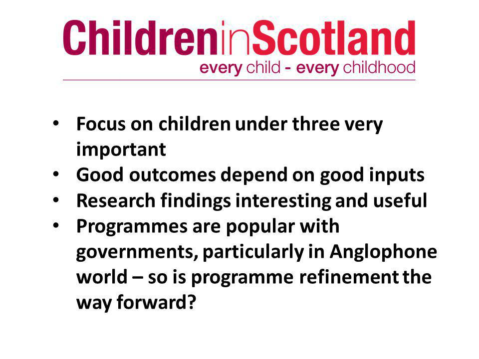 Focus on children under three very important Good outcomes depend on good inputs Research findings interesting and useful Programmes are popular with governments, particularly in Anglophone world – so is programme refinement the way forward