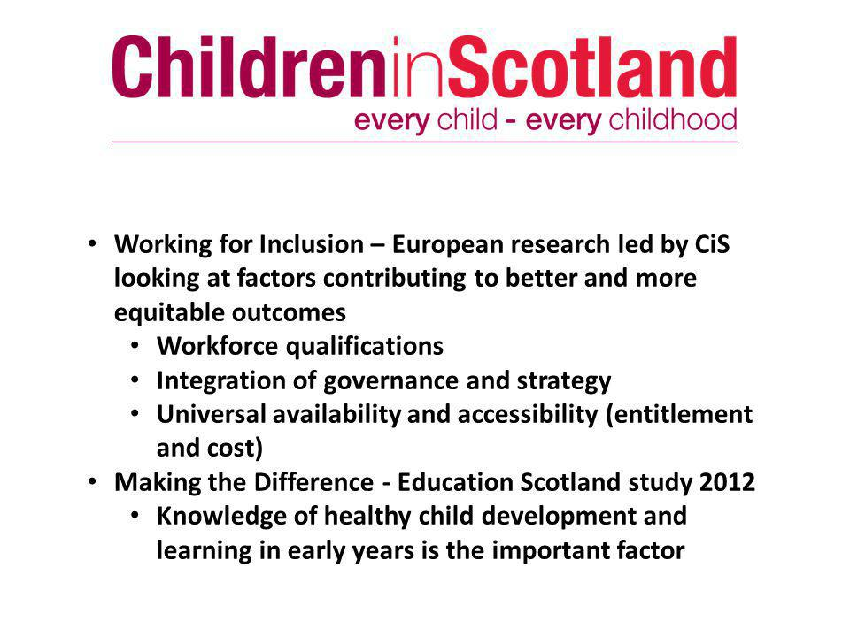 Working for Inclusion – European research led by CiS looking at factors contributing to better and more equitable outcomes Workforce qualifications Integration of governance and strategy Universal availability and accessibility (entitlement and cost) Making the Difference - Education Scotland study 2012 Knowledge of healthy child development and learning in early years is the important factor
