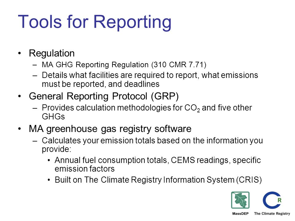 Tools for Reporting Regulation –MA GHG Reporting Regulation (310 CMR 7.71) –Details what facilities are required to report, what emissions must be reported, and deadlines General Reporting Protocol (GRP) –Provides calculation methodologies for CO 2 and five other GHGs MA greenhouse gas registry software –Calculates your emission totals based on the information you provide: Annual fuel consumption totals, CEMS readings, specific emission factors Built on The Climate Registry Information System (CRIS)