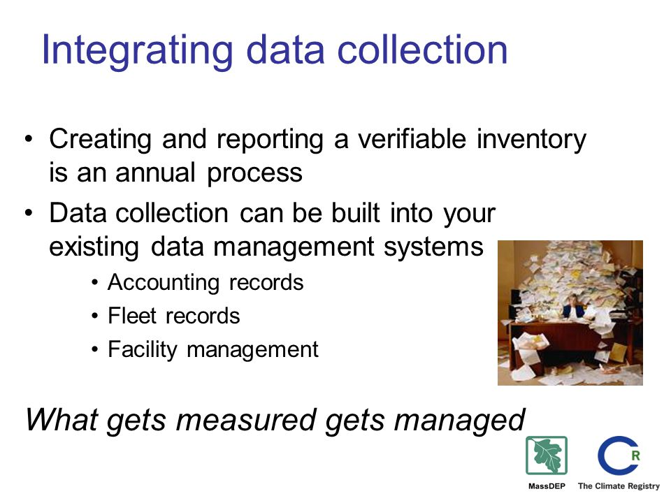 Integrating data collection Creating and reporting a verifiable inventory is an annual process Data collection can be built into your existing data management systems Accounting records Fleet records Facility management What gets measured gets managed