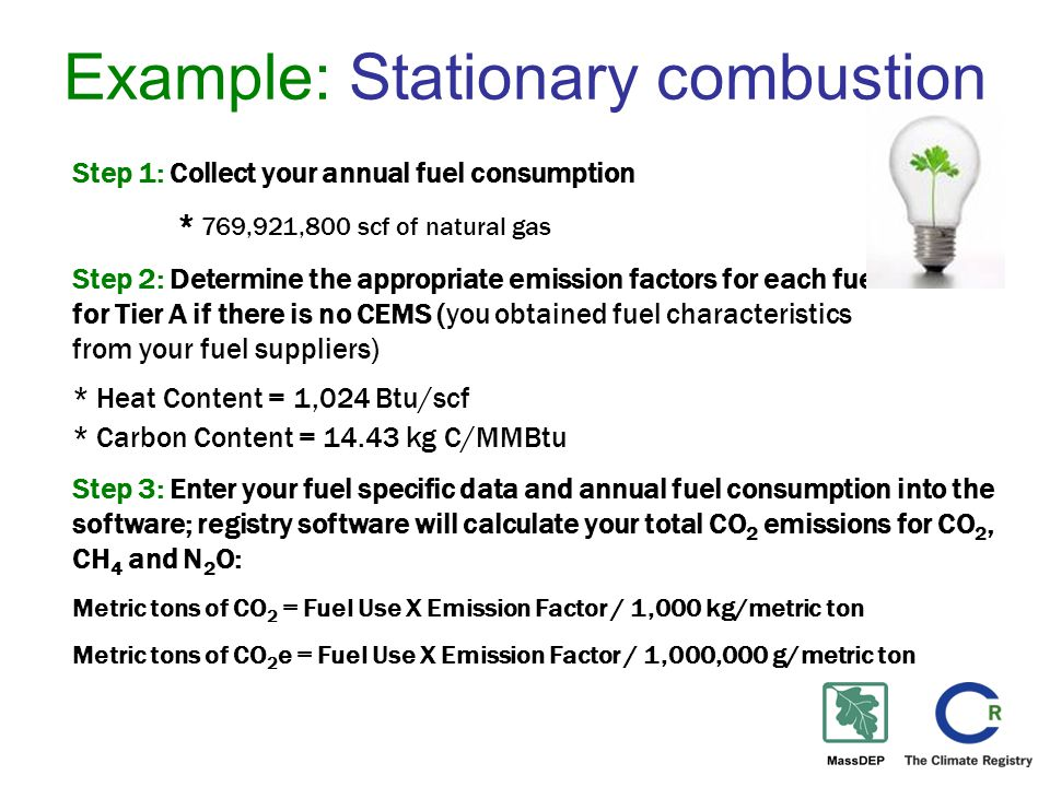 Example: Stationary combustion Step 1: Collect your annual fuel consumption * 769,921,800 scf of natural gas Step 2: Determine the appropriate emission factors for each fuel for Tier A if there is no CEMS (you obtained fuel characteristics from your fuel suppliers) * Heat Content = 1,024 Btu/scf * Carbon Content = 14.43 kg C/MMBtu Step 3: Enter your fuel specific data and annual fuel consumption into the software; registry software will calculate your total CO 2 emissions for CO 2, CH 4 and N 2 O: Metric tons of CO 2 = Fuel Use X Emission Factor / 1,000 kg/metric ton Metric tons of CO 2 e = Fuel Use X Emission Factor / 1,000,000 g/metric ton