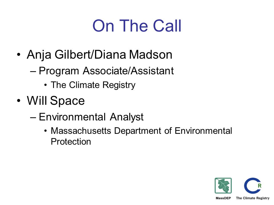 On The Call Anja Gilbert/Diana Madson –Program Associate/Assistant The Climate Registry Will Space –Environmental Analyst Massachusetts Department of Environmental Protection