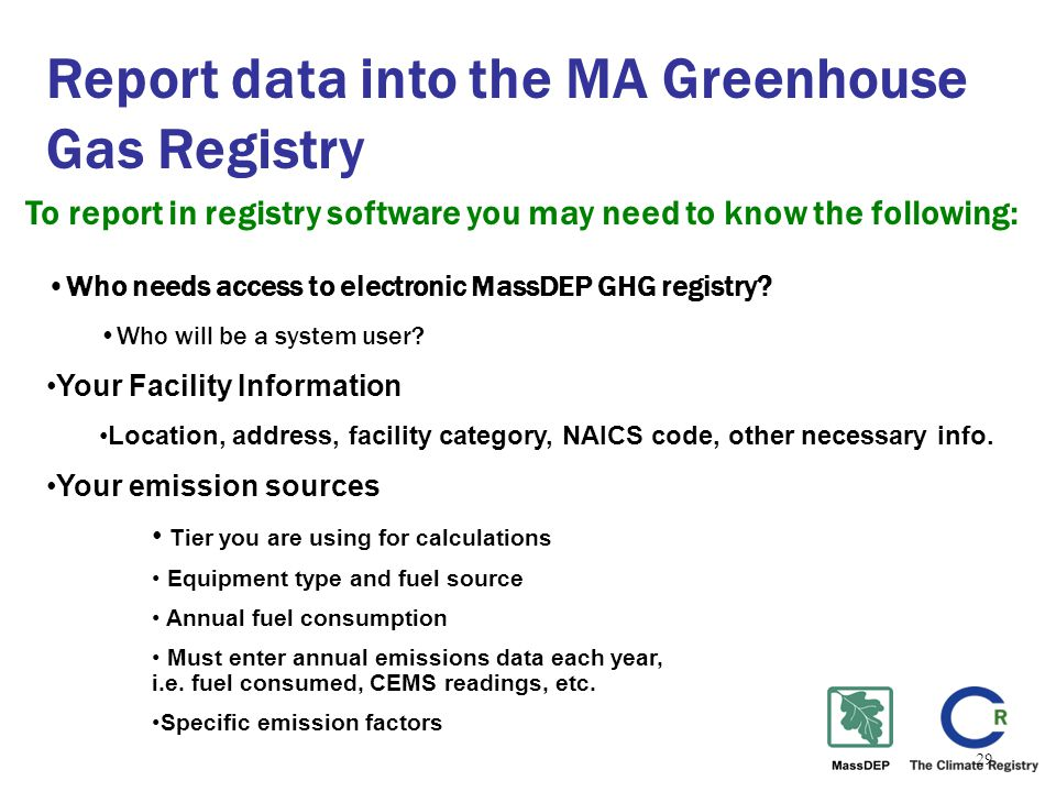 29 Report data into the MA Greenhouse Gas Registry To report in registry software you may need to know the following: Who needs access to electronic MassDEP GHG registry.