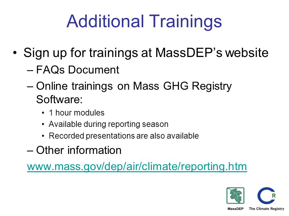 Additional Trainings Sign up for trainings at MassDEP's website –FAQs Document –Online trainings on Mass GHG Registry Software: 1 hour modules Available during reporting season Recorded presentations are also available –Other information www.mass.gov/dep/air/climate/reporting.htm