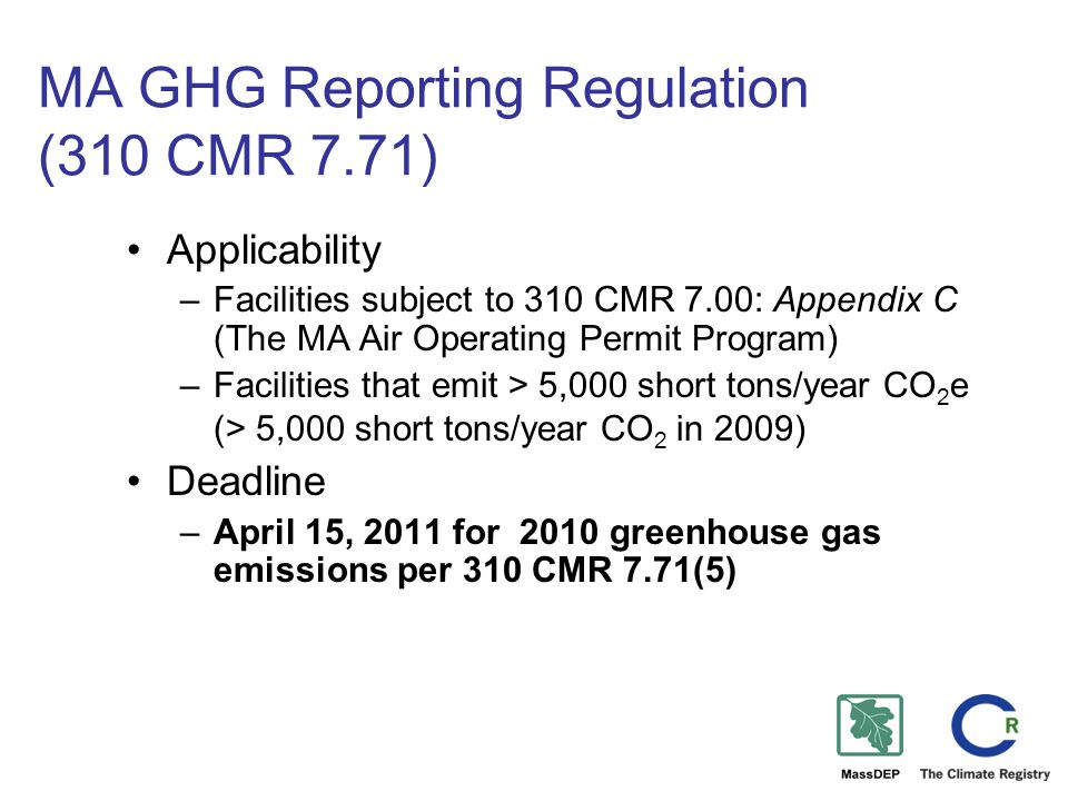 MA GHG Reporting Regulation (310 CMR 7.71) Applicability –Facilities subject to 310 CMR 7.00: Appendix C (The MA Air Operating Permit Program) –Facilities that emit > 5,000 short tons/year CO 2 e (> 5,000 short tons/year CO 2 in 2009) Deadline –April 15, 2011 for 2010 greenhouse gas emissions per 310 CMR 7.71(5)