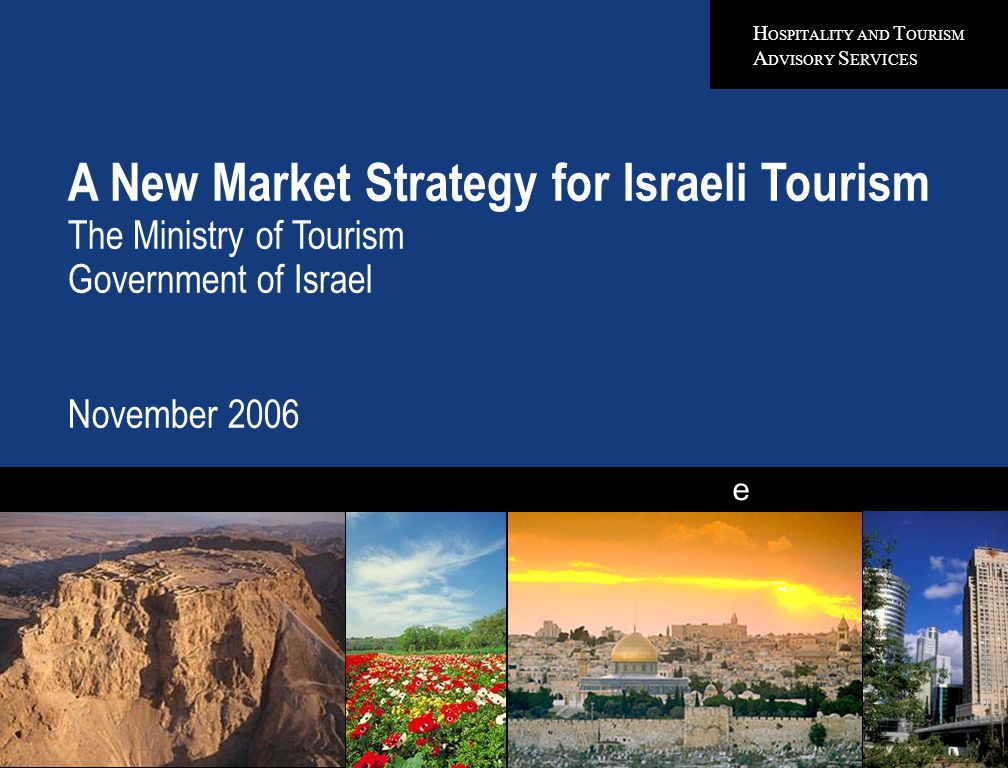 H OSPITALITY AND T OURISM A DVISORY S ERVICES e A New Market Strategy for Israeli Tourism The Ministry of Tourism Government of Israel November 2006 Quality in Everything We Do