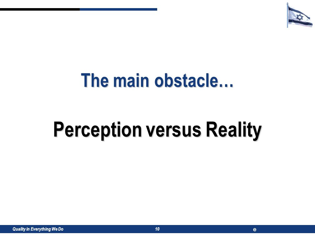 Quality in Everything We Do e 10 The main obstacle… Perception versus Reality