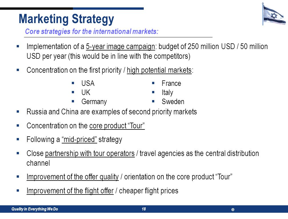 Quality in Everything We Do e 18 Core strategies for the international markets:  Implementation of a 5-year image campaign: budget of 250 million USD / 50 million USD per year (this would be in line with the competitors)  Concentration on the first priority / high potential markets:  Russia and China are examples of second priority markets  Concentration on the core product Tour  Following a mid-priced strategy  Close partnership with tour operators / travel agencies as the central distribution channel  Improvement of the offer quality / orientation on the core product Tour  Improvement of the flight offer / cheaper flight prices Marketing Strategy  France  Italy  Sweden  USA  UK  Germany