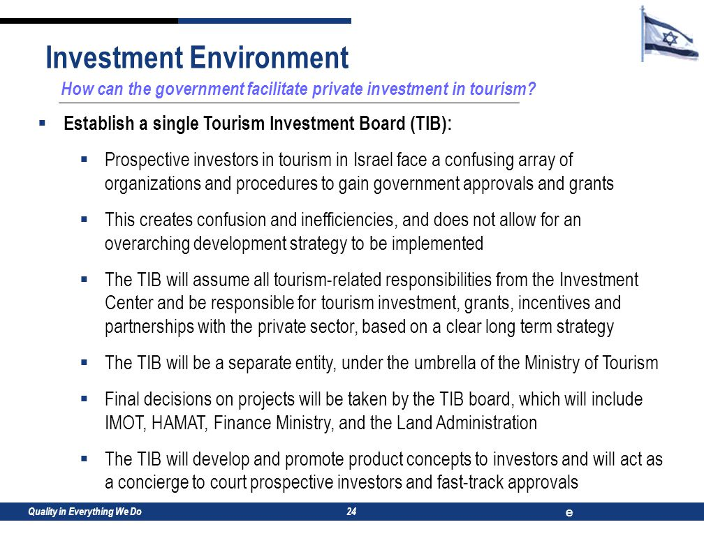 Quality in Everything We Do e 24 How can the government facilitate private investment in tourism?  Establish a single Tourism Investment Board (TIB):