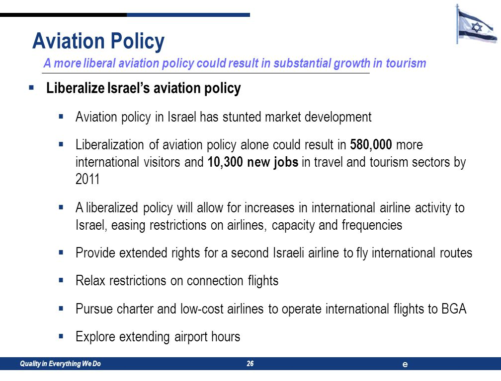 Quality in Everything We Do e 26 A more liberal aviation policy could result in substantial growth in tourism  Liberalize Israel's aviation policy  Aviation policy in Israel has stunted market development  Liberalization of aviation policy alone could result in 580,000 more international visitors and 10,300 new jobs in travel and tourism sectors by 2011  A liberalized policy will allow for increases in international airline activity to Israel, easing restrictions on airlines, capacity and frequencies  Provide extended rights for a second Israeli airline to fly international routes  Relax restrictions on connection flights  Pursue charter and low-cost airlines to operate international flights to BGA  Explore extending airport hours Aviation Policy